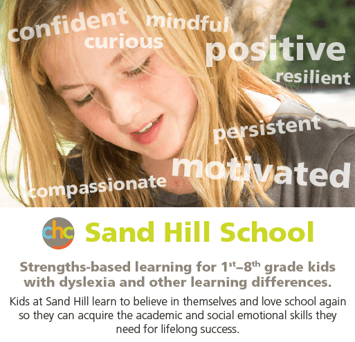 Sand Hill School at CHC: Strengths-based learning for 1st−8th grade kids with dyslexia and other learning differences. Kids at Sand Hill learn to believe in themselves and love school again so they can acquire the academic and social emotional skills they need for lifelong success.